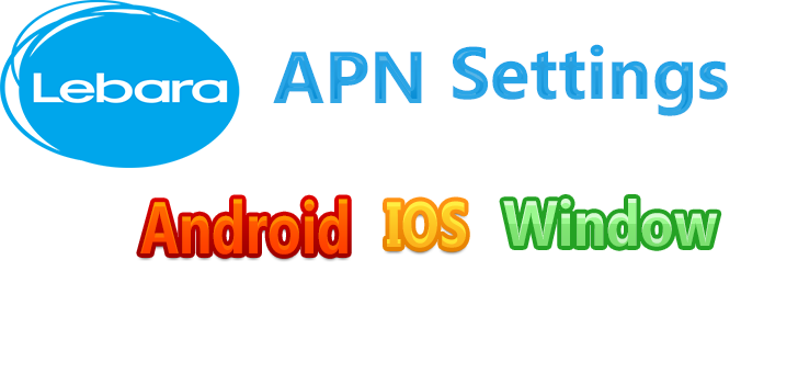 Lebara APN Settings -Uk For Android, IOS, IPhone, Windows